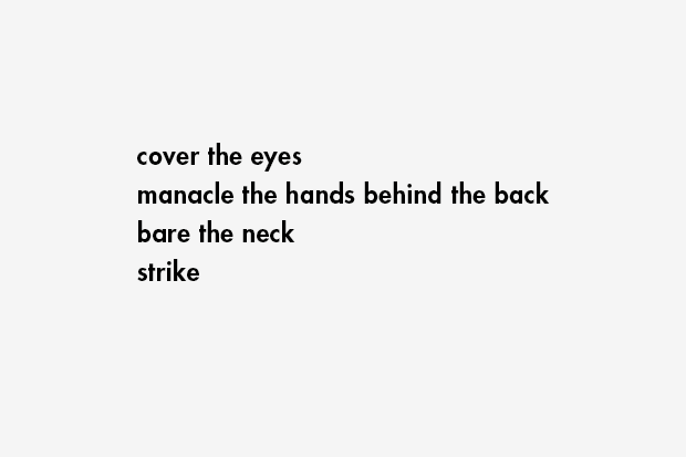 cover the eyes / manacle the hands behind the back / bare the neck / strike