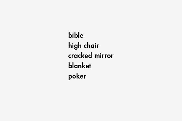 bible / high chair / cracked mirror / blanket / poker