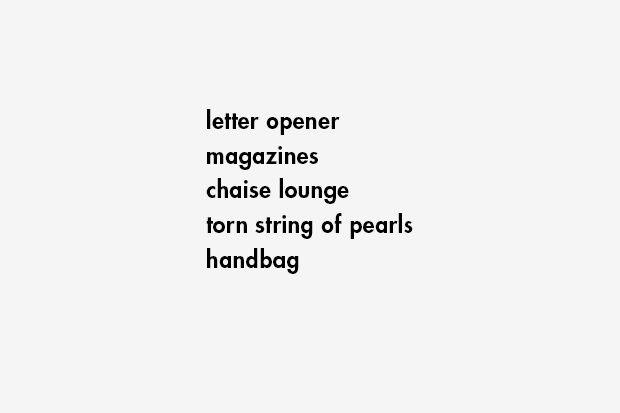 letter opener / magazines / chaise lounge / torn string of pearls / handbag