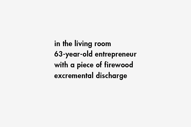 in the living room / 63-year-old entrepreneur / with a piece of firewood / excremental discharge